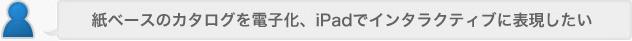 紙ベースのカタログを電子化、iPadでインタラクティブに表現したい